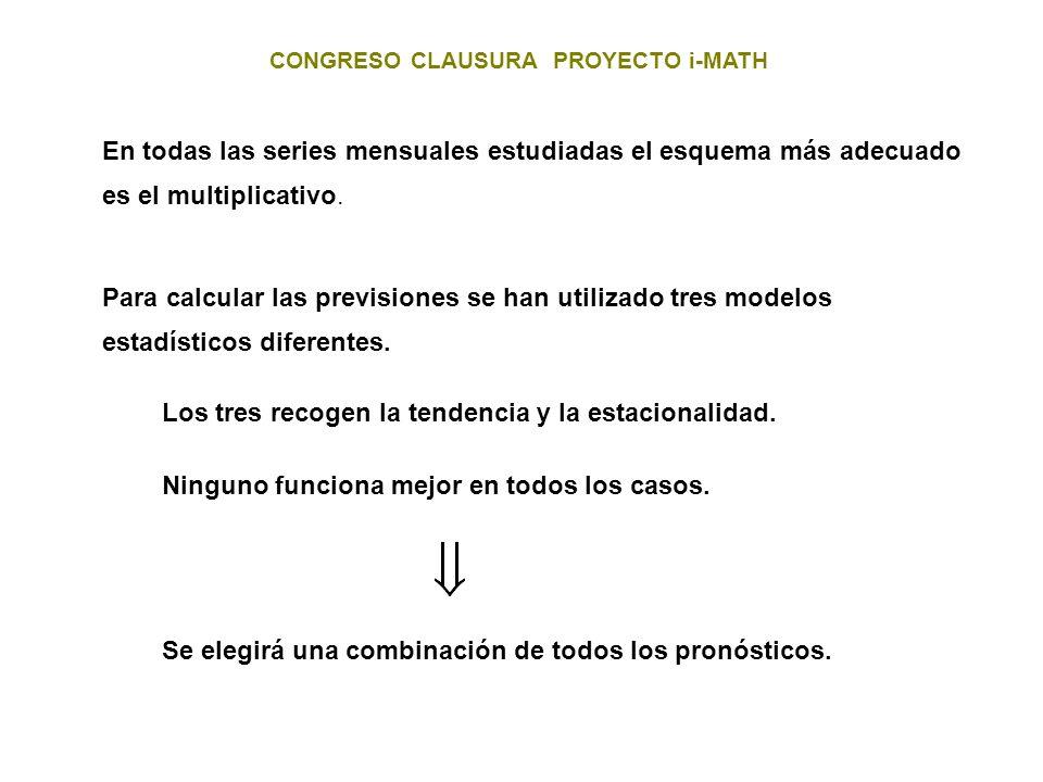 CONGRESO CLAUSURA PROYECTO i-MATH En todas las series mensuales estudiadas el esquema más adecuado es el multiplicativo. Para calcular las previsiones