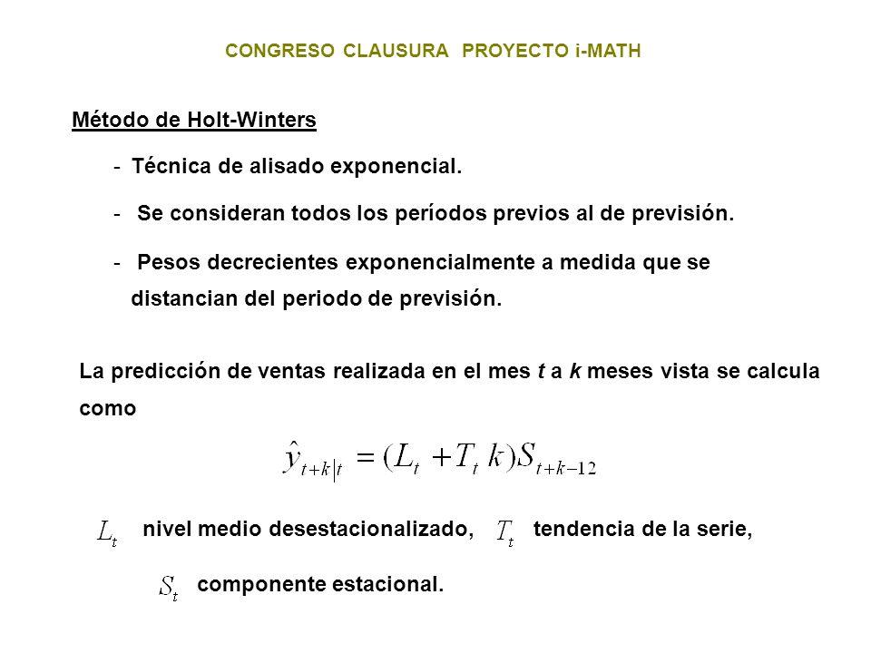 CONGRESO CLAUSURA PROYECTO i-MATH Método de Holt-Winters -Técnica de alisado exponencial. - Se consideran todos los períodos previos al de previsión.