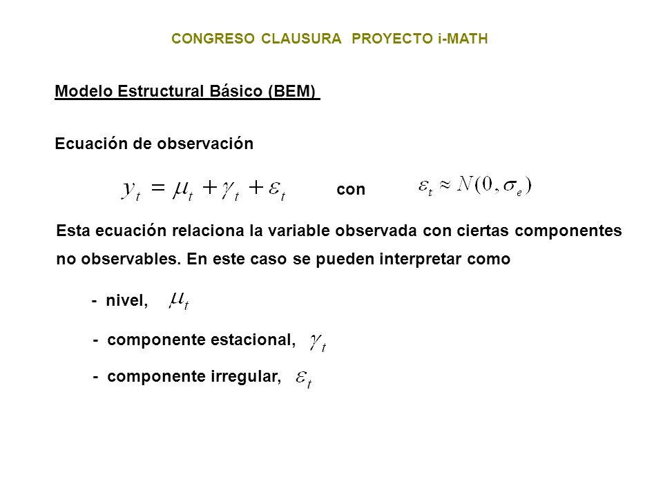 CONGRESO CLAUSURA PROYECTO i-MATH Modelo Estructural Básico (BEM) Ecuación de observación con Esta ecuación relaciona la variable observada con cierta