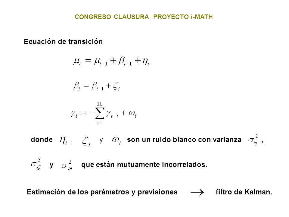 CONGRESO CLAUSURA PROYECTO i-MATH Ecuación de transición donde, y son un ruido blanco con varianza,y Estimación de los parámetros y previsiones filtro