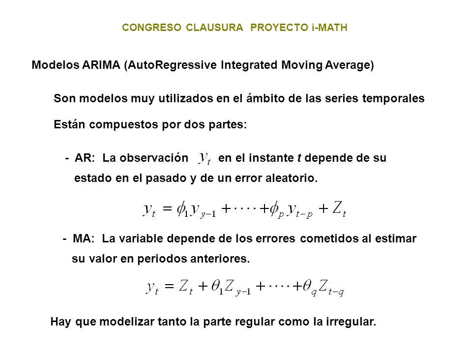 CONGRESO CLAUSURA PROYECTO i-MATH Modelos ARIMA (AutoRegressive Integrated Moving Average) Son modelos muy utilizados en el ámbito de las series tempo