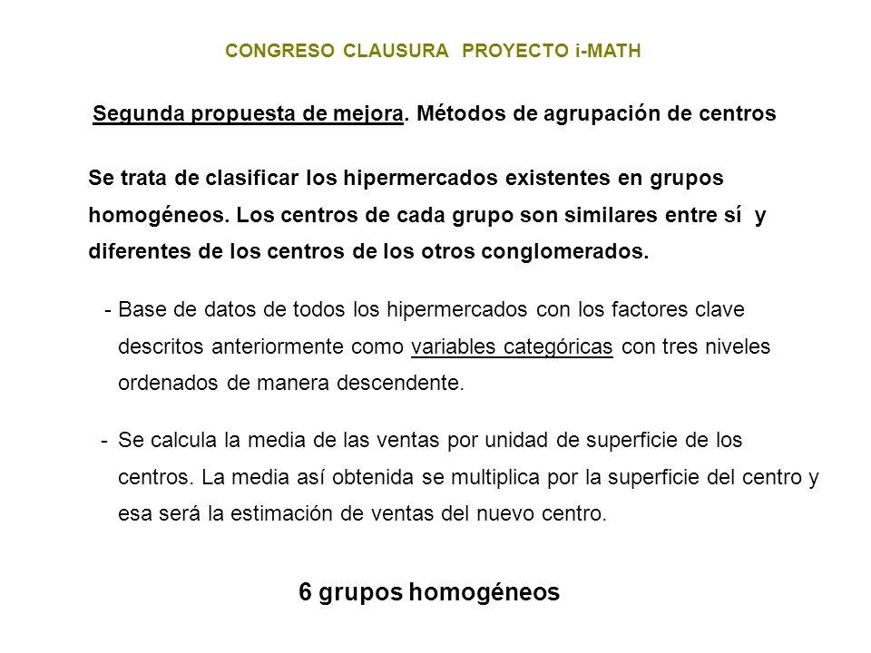 CONGRESO CLAUSURA PROYECTO i-MATH Se trata de clasificar los hipermercados existentes en grupos homogéneos. Los centros de cada grupo son similares en