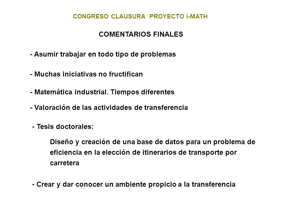 CONGRESO CLAUSURA PROYECTO i-MATH COMENTARIOS FINALES - Asumir trabajar en todo tipo de problemas - Muchas iniciativas no fructifican - Matemática ind
