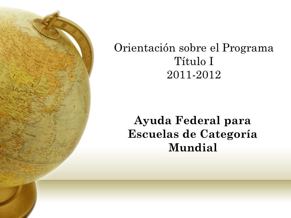 Orientación sobre el Programa Título I 2011-2012 Ayuda Federal para Escuelas de Categoría Mundial