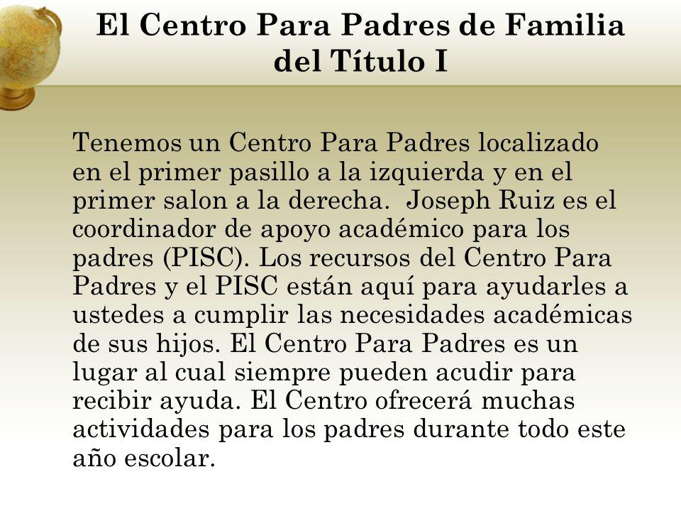 El Centro Para Padres de Familia del Título I Tenemos un Centro Para Padres localizado en el primer pasillo a la izquierda y en el primer salon a la derecha.