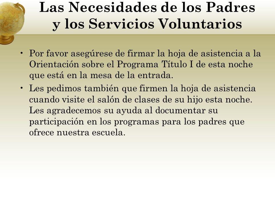Las Necesidades de los Padres y los Servicios Voluntarios Por favor asegúrese de firmar la hoja de asistencia a la Orientación sobre el Programa Título I de esta noche que está en la mesa de la entrada.