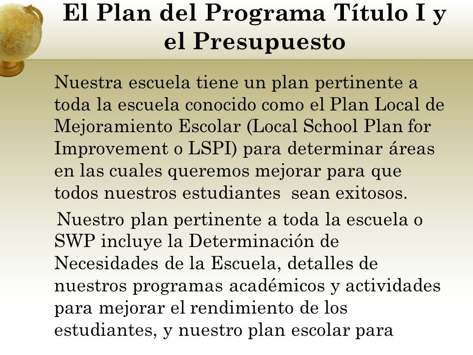 El Plan del Programa Título I y el Presupuesto Nuestra escuela tiene un plan pertinente a toda la escuela conocido como el Plan Local de Mejoramiento Escolar (Local School Plan for Improvement o LSPI) para determinar áreas en las cuales queremos mejorar para que todos nuestros estudiantes sean exitosos.