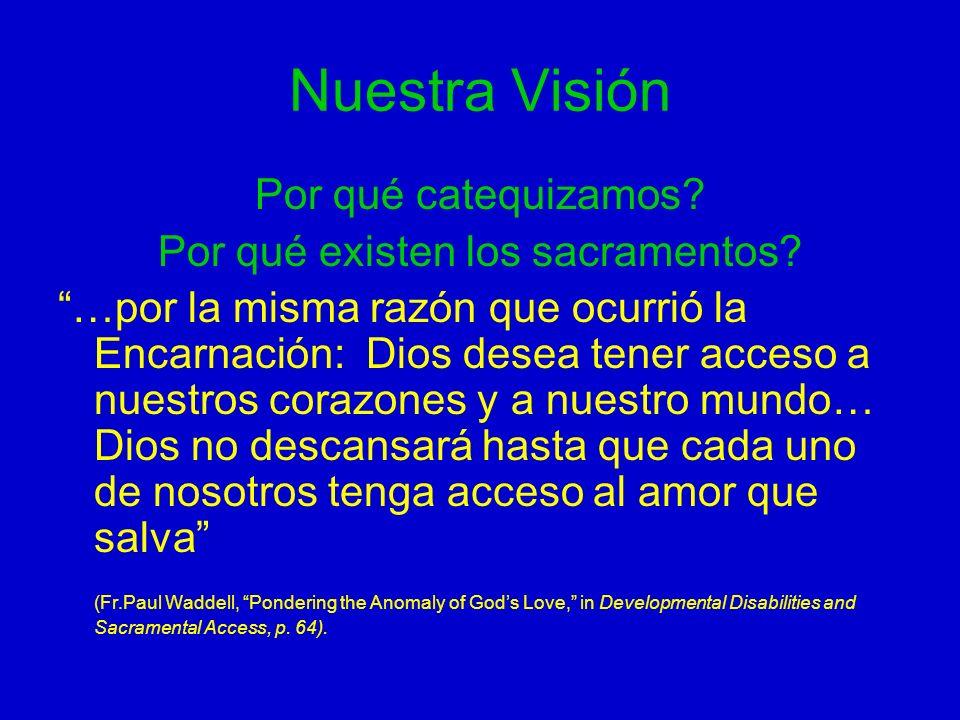 Nuestra Visión Por qué catequizamos? Por qué existen los sacramentos? …por la misma razón que ocurrió la Encarnación: Dios desea tener acceso a nuestr