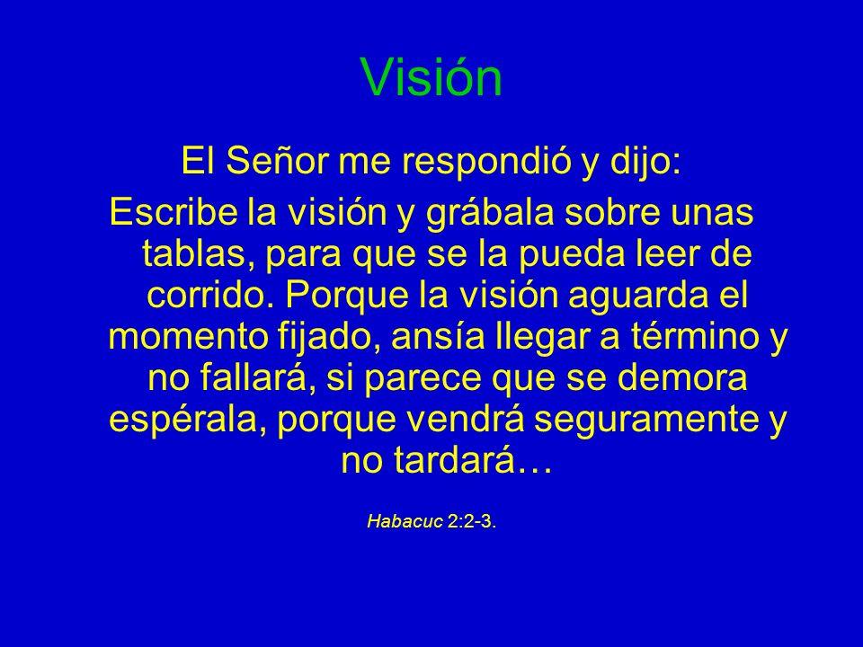 Visión El Señor me respondió y dijo: Escribe la visión y grábala sobre unas tablas, para que se la pueda leer de corrido. Porque la visión aguarda el