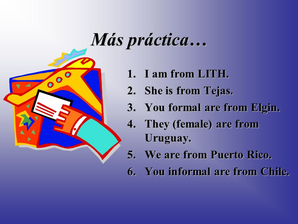 Más práctica… 1.I am from LITH.2.She is from Tejas.