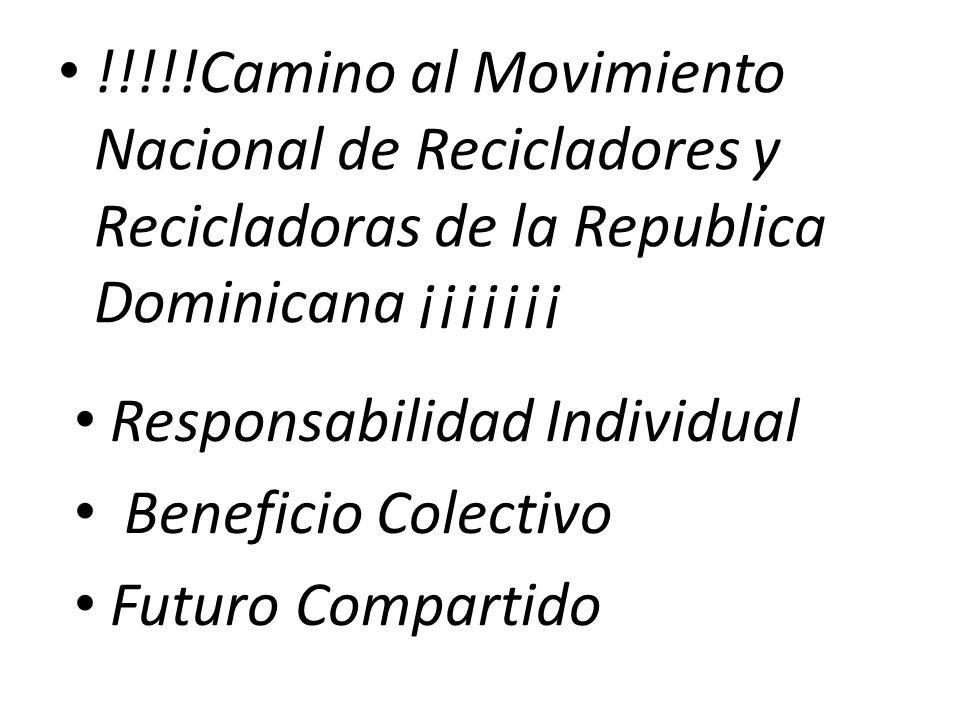 !!!!!Camino al Movimiento Nacional de Recicladores y Recicladoras de la Republica Dominicana ¡¡¡¡¡¡¡ Responsabilidad Individual Beneficio Colectivo Futuro Compartido