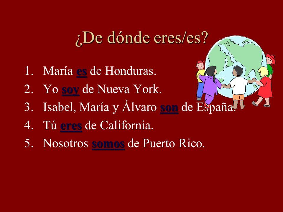 ¿De dónde eres/es? 1.María / Honduras 2.Yo / Nueva York 3.Isabel y Álvaro / España 4.Tú / California 5.Nosotros / Puerto Rico