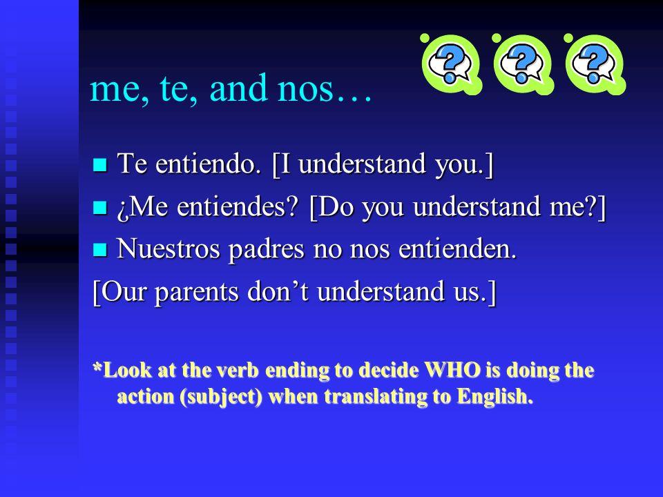 Más práctica: me, te, nos 1. I understand you. 2. Do you understand me? 3. Our parents dont understand us.