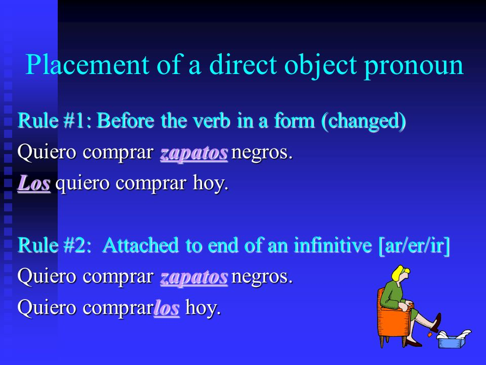 Placement of a direct object pronoun Rule #1: Before the verb in a form (changed) Quiero comprar zapatos negros.