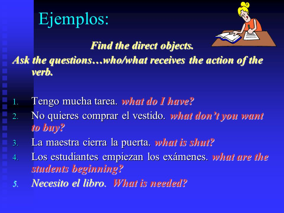 Ejemplos: Find the direct objects.Ask the questions…who/what receives the action of the verb.