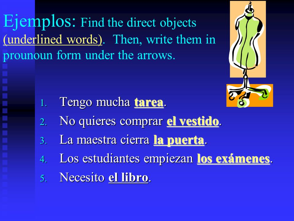 Ejemplos: Find the direct objects. Ask the questions…who/what receives the action of the verb.