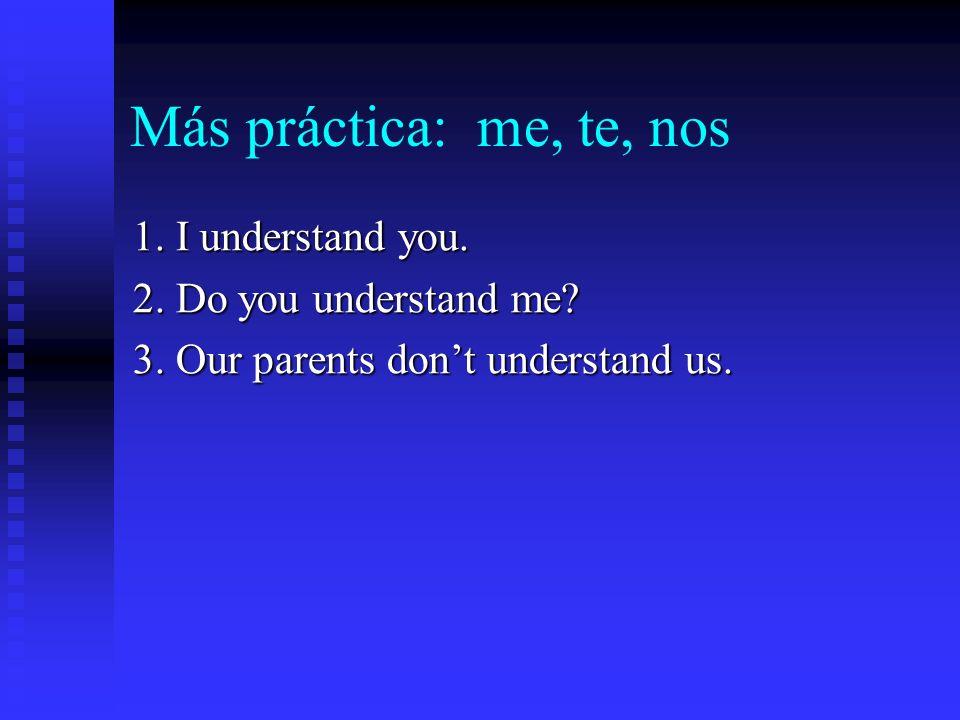 Más práctica: me, te, nos 1.I understand you. 2. Do you understand me.