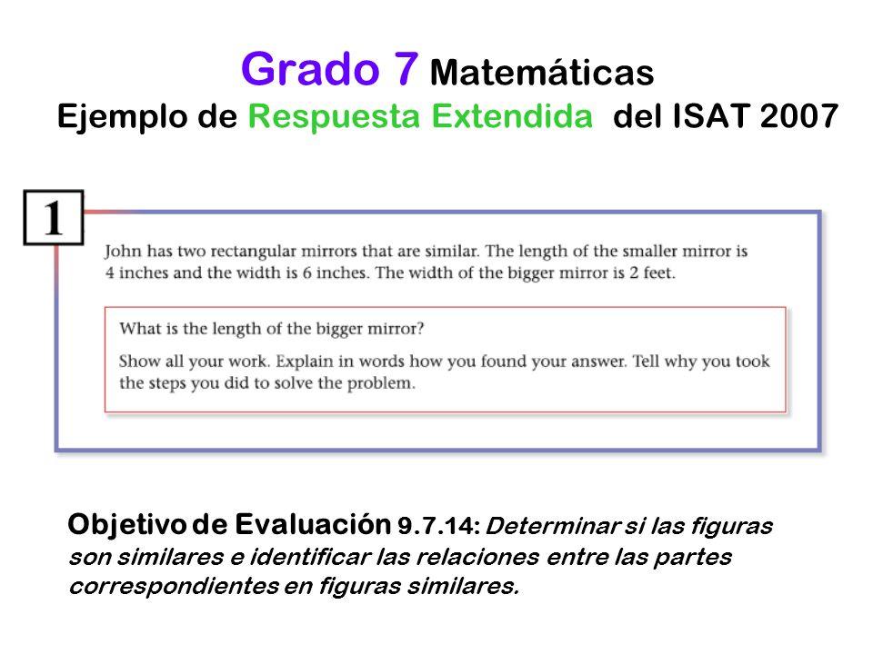 Grado 7 Matemáticas Ejemplo de Respuesta Extendida del ISAT 2007 Objetivo de Evaluación 9.7.14: Determinar si las figuras son similares e identificar