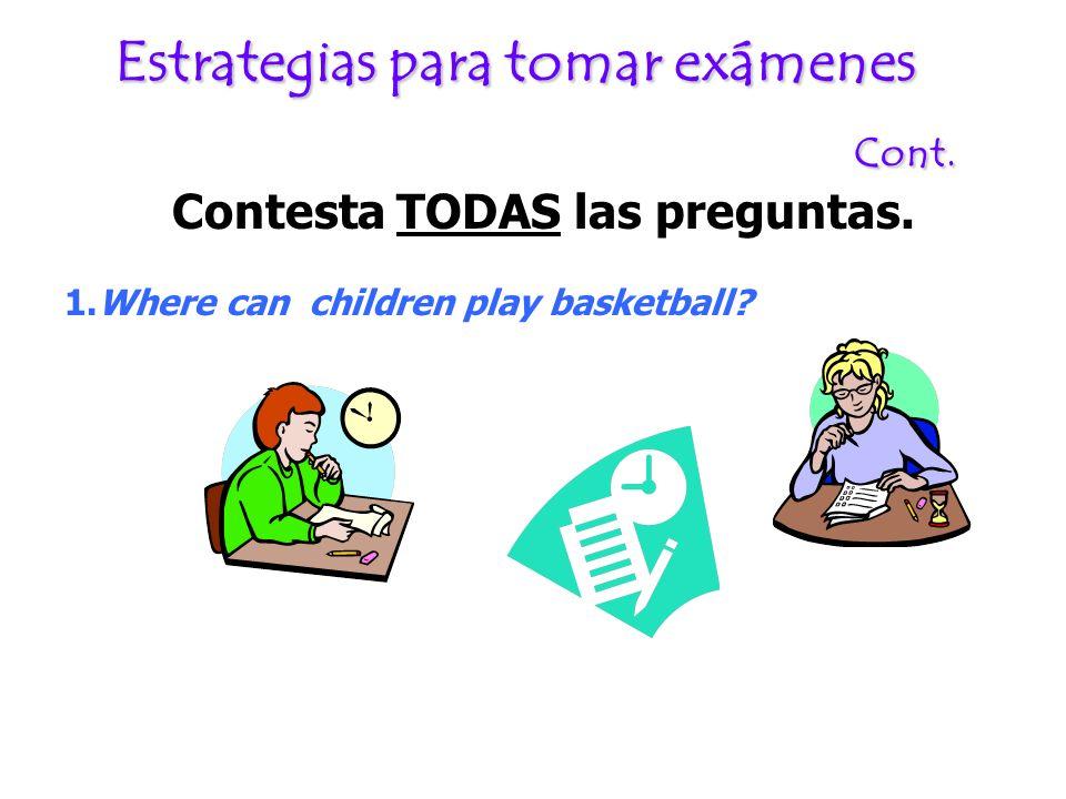 Estrategias para tomar exámenes Cont. Contesta TODAS las preguntas. 1.Where can children play basketball?