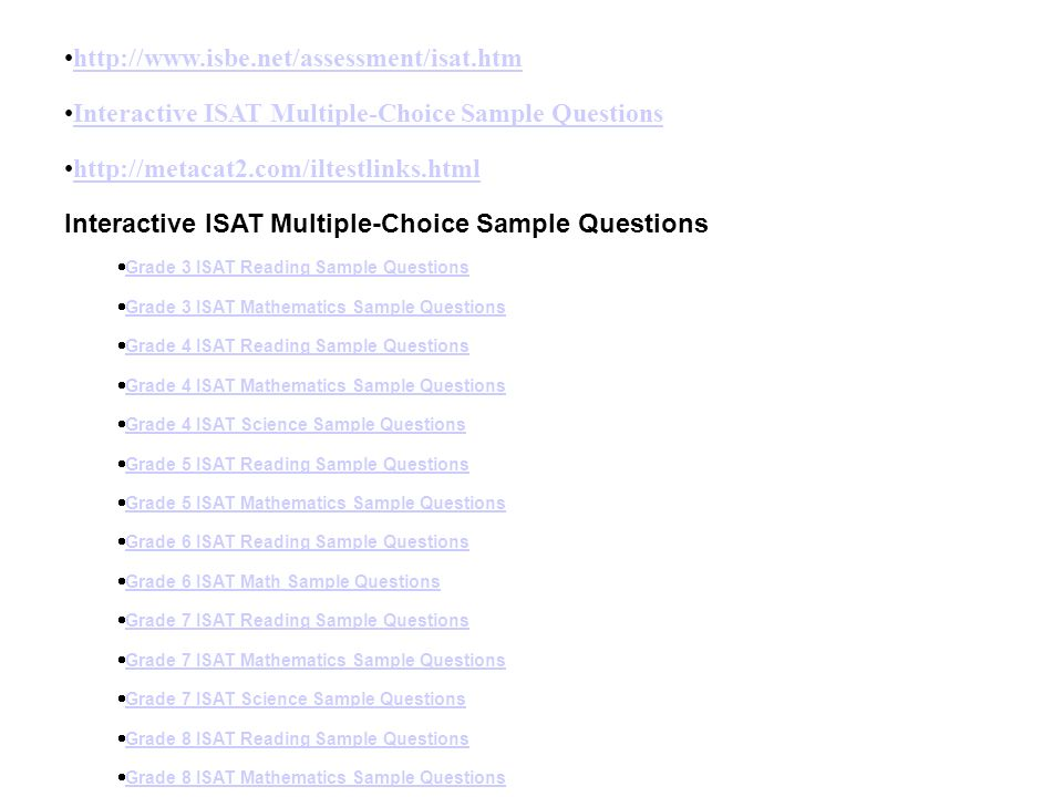 http://www.isbe.net/assessment/isat.htm Interactive ISAT Multiple-Choice Sample Questions http://metacat2.com/iltestlinks.html Interactive ISAT Multip