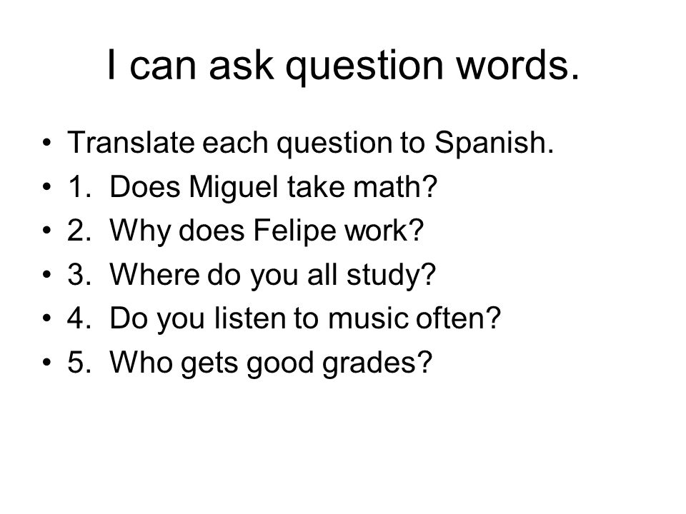 I can ask question words. Translate each question to Spanish. 1. Does Miguel take math? 2. Why does Felipe work? 3. Where do you all study? 4. Do you