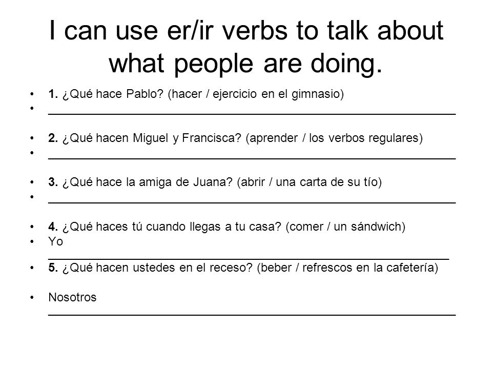 I can use er/ir verbs to talk about what people are doing. 1. ¿Qué hace Pablo? (hacer / ejercicio en el gimnasio) ____________________________________