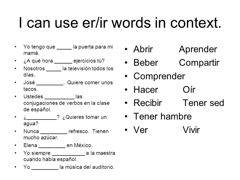 I can use er/ir words in context. Yo tengo que _____ la puerta para mi mamá. ¿A qué hora ______ ejercicios tú? Nosotros _____ la televisión todos los
