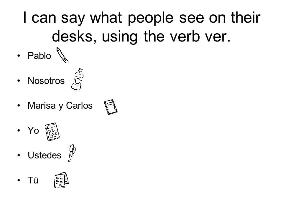 I can say what people see on their desks, using the verb ver. Pablo Nosotros Marisa y Carlos Yo Ustedes Tú