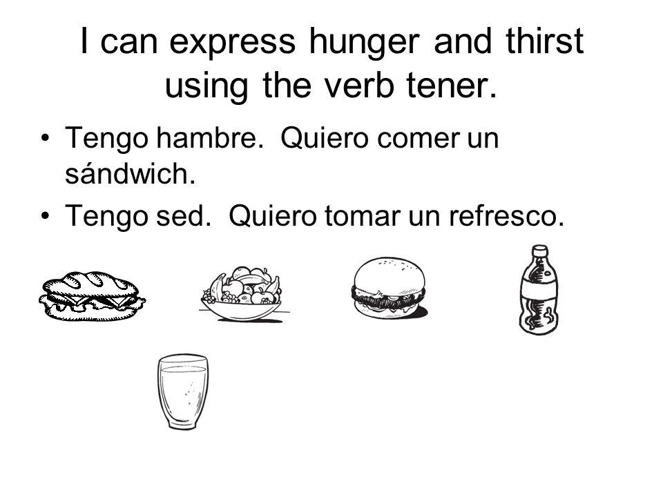 I can express hunger and thirst using the verb tener. Tengo hambre. Quiero comer un sándwich. Tengo sed. Quiero tomar un refresco.