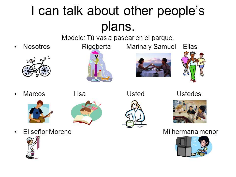 I can talk about other peoples plans. Modelo: Tú vas a pasear en el parque. Nosotros Rigoberta Marina y Samuel Ellas Marcos Lisa Usted Ustedes El seño