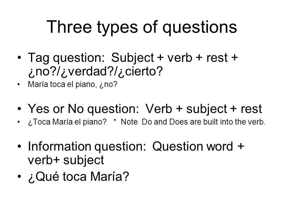 Three types of questions Tag question: Subject + verb + rest + ¿no?/¿verdad?/¿cierto? María toca el piano, ¿no? Yes or No question: Verb + subject + r