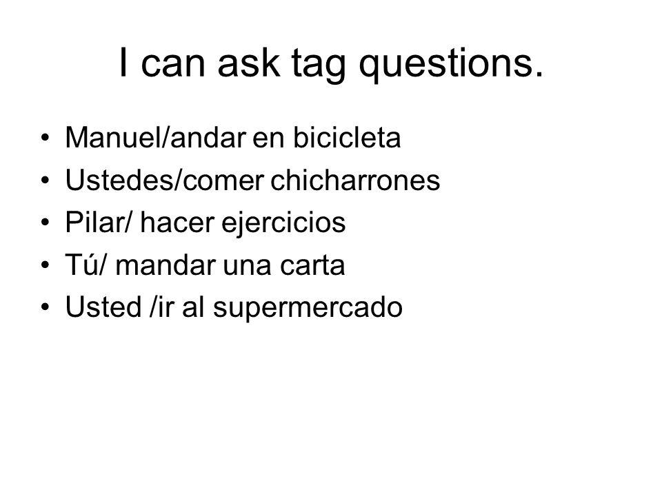 I can ask tag questions. Manuel/andar en bicicleta Ustedes/comer chicharrones Pilar/ hacer ejercicios Tú/ mandar una carta Usted /ir al supermercado