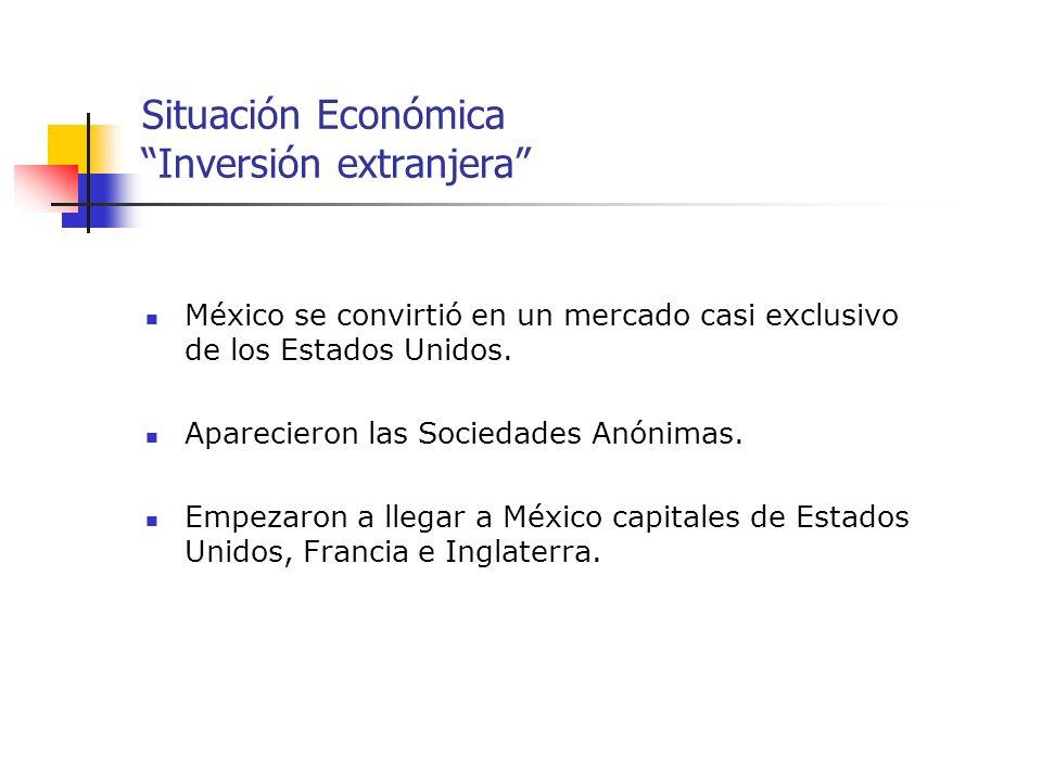 Situación Económica Inversión extranjera México se convirtió en un mercado casi exclusivo de los Estados Unidos. Aparecieron las Sociedades Anónimas.