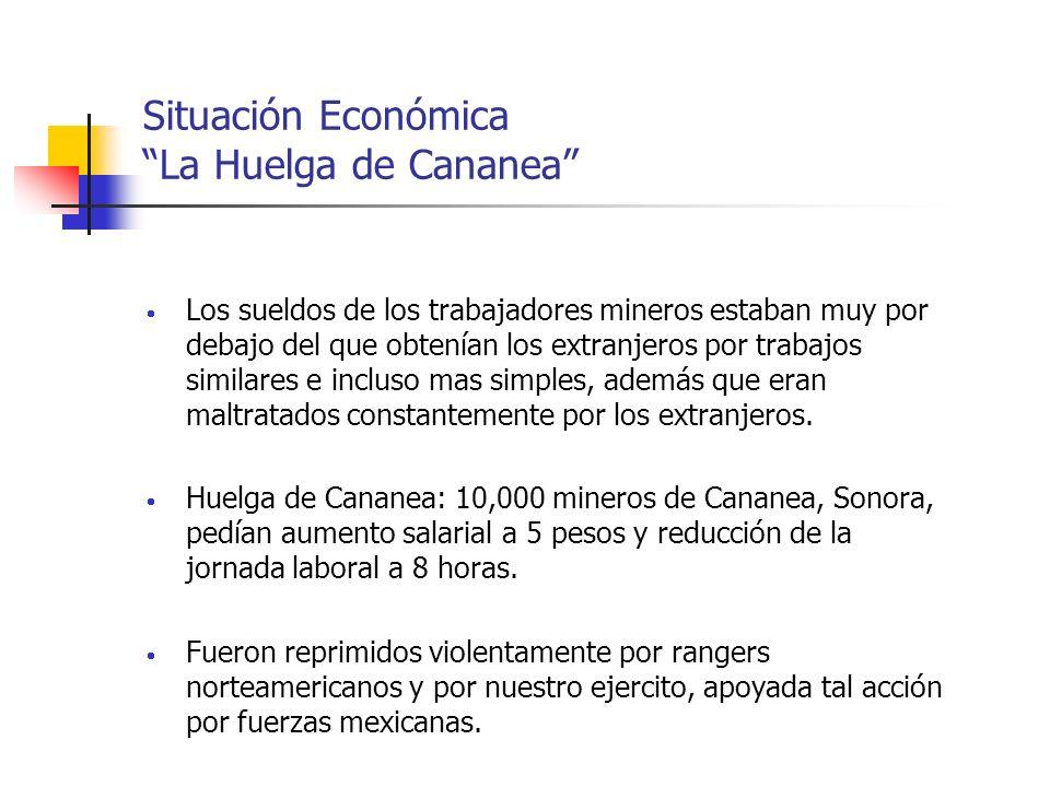 Situación Económica La Huelga de Cananea Los sueldos de los trabajadores mineros estaban muy por debajo del que obtenían los extranjeros por trabajos