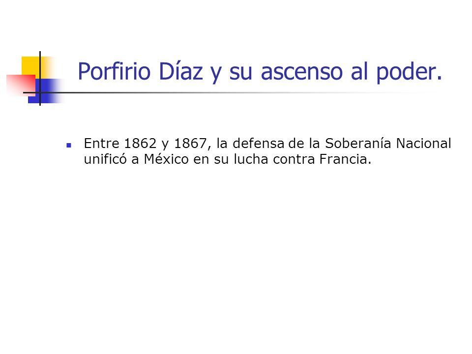 Porfirio Díaz y su ascenso al poder. Entre 1862 y 1867, la defensa de la Soberanía Nacional unificó a México en su lucha contra Francia.