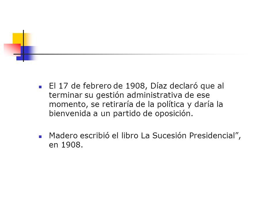 El 17 de febrero de 1908, Díaz declaró que al terminar su gestión administrativa de ese momento, se retiraría de la política y daría la bienvenida a u
