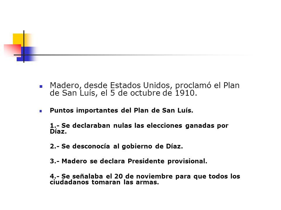 Madero, desde Estados Unidos, proclamó el Plan de San Luís, el 5 de octubre de 1910. Puntos importantes del Plan de San Luís. 1.- Se declaraban nulas