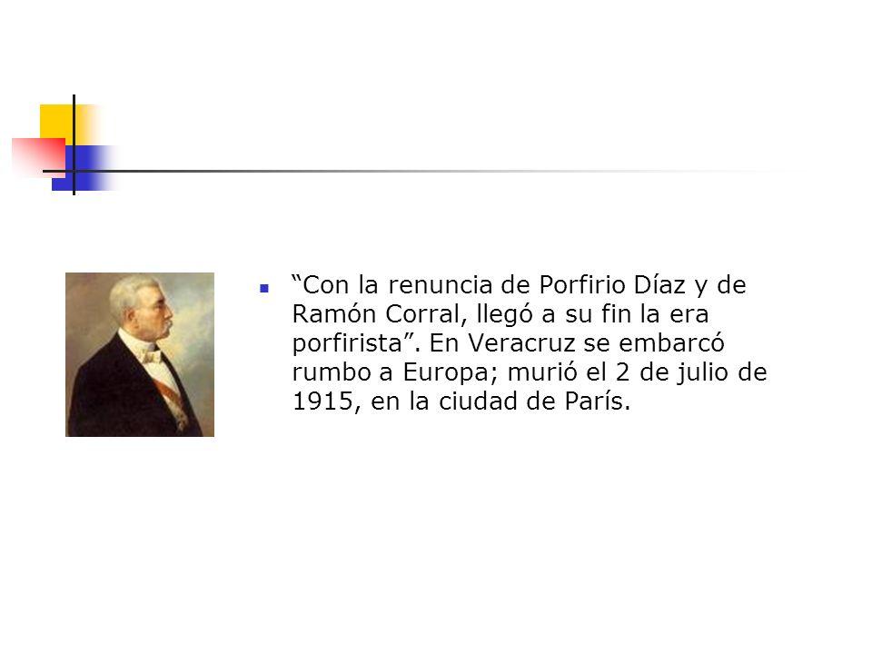 Con la renuncia de Porfirio Díaz y de Ramón Corral, llegó a su fin la era porfirista. En Veracruz se embarcó rumbo a Europa; murió el 2 de julio de 19
