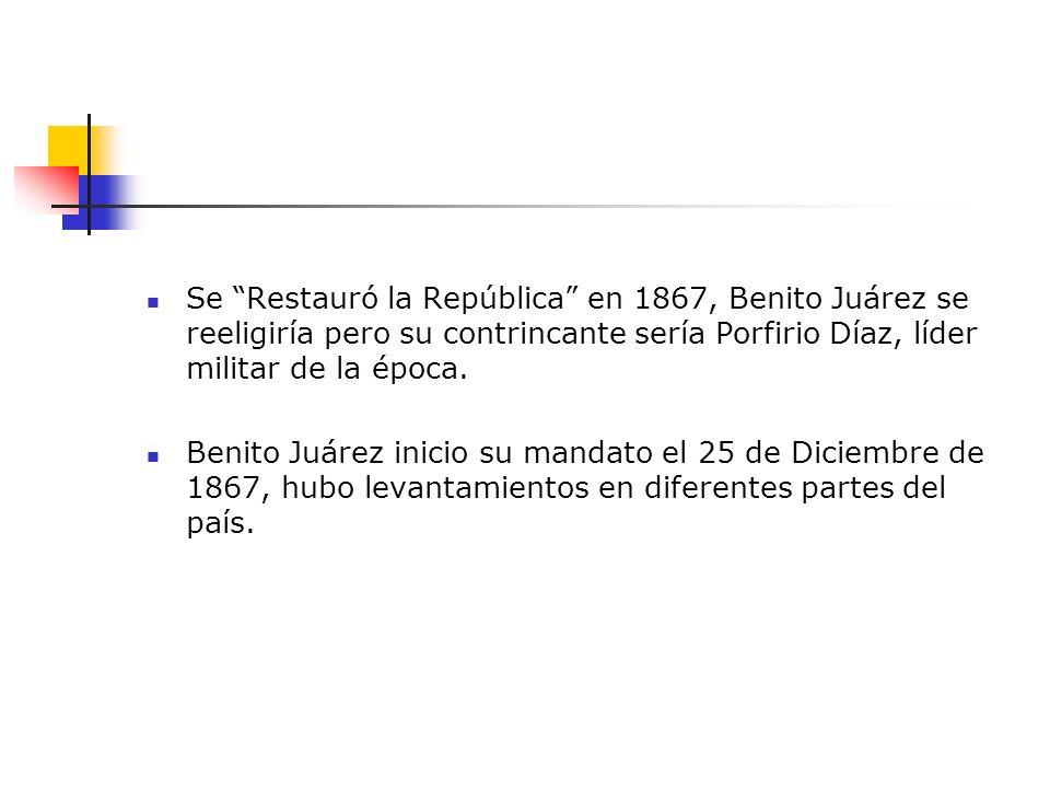 Se Restauró la República en 1867, Benito Juárez se reeligiría pero su contrincante sería Porfirio Díaz, líder militar de la época. Benito Juárez inici