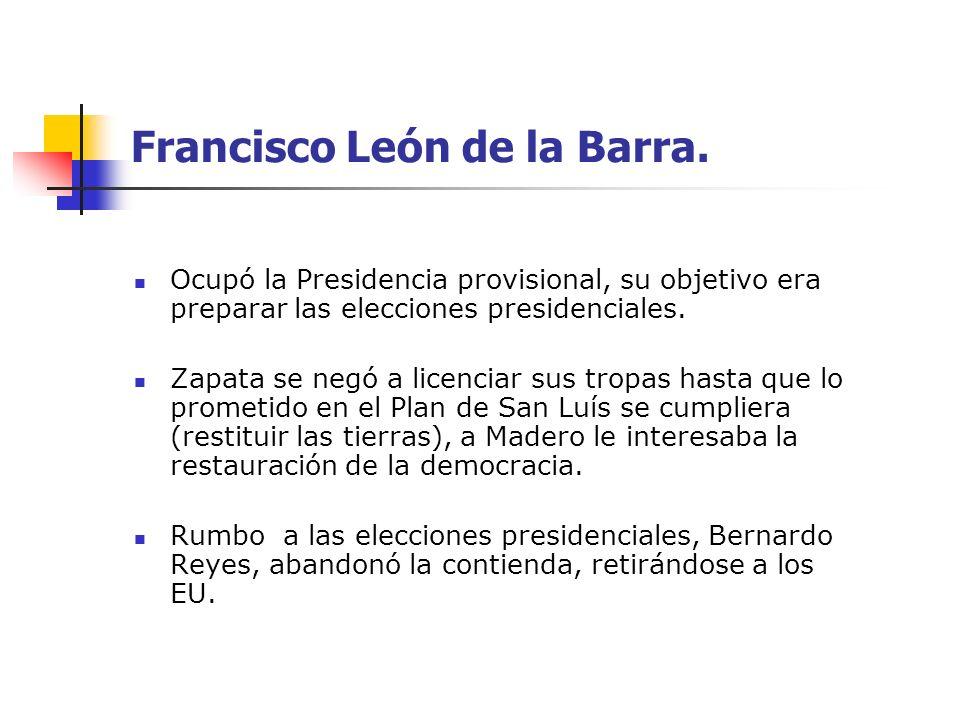 Francisco León de la Barra. Ocupó la Presidencia provisional, su objetivo era preparar las elecciones presidenciales. Zapata se negó a licenciar sus t