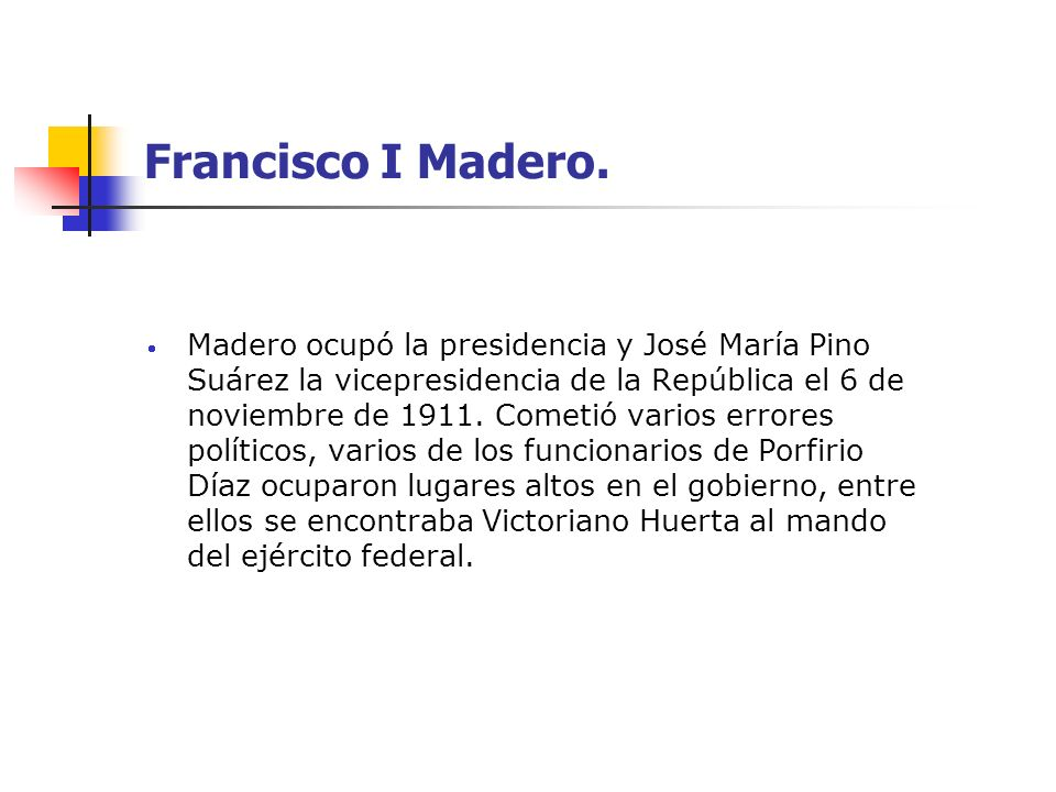 Francisco I Madero. Madero ocupó la presidencia y José María Pino Suárez la vicepresidencia de la República el 6 de noviembre de 1911. Cometió varios