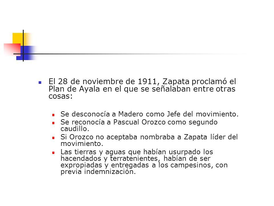 El 28 de noviembre de 1911, Zapata proclamó el Plan de Ayala en el que se señalaban entre otras cosas: Se desconocía a Madero como Jefe del movimiento