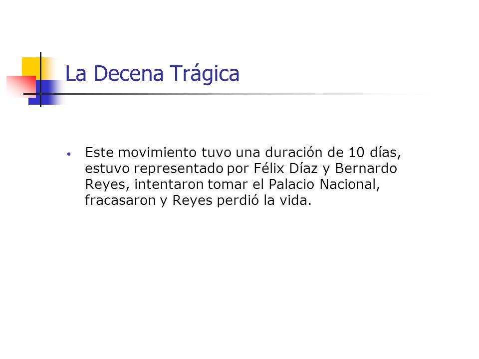 La Decena Trágica Este movimiento tuvo una duración de 10 días, estuvo representado por Félix Díaz y Bernardo Reyes, intentaron tomar el Palacio Nacio