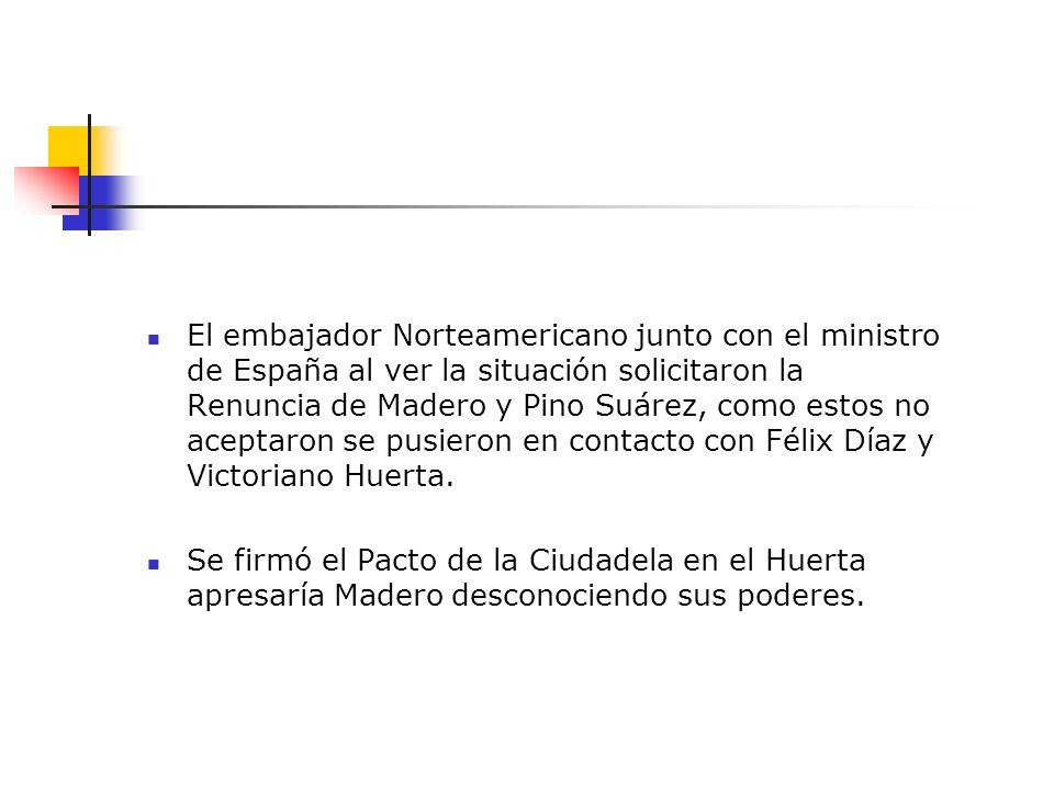 El embajador Norteamericano junto con el ministro de España al ver la situación solicitaron la Renuncia de Madero y Pino Suárez, como estos no aceptar