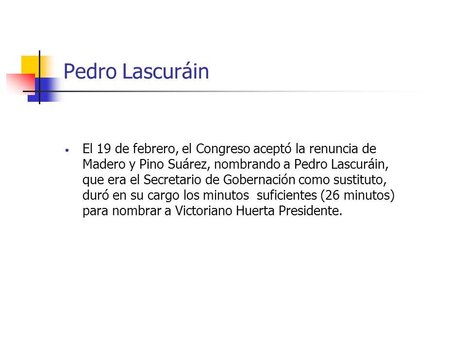 Pedro Lascuráin El 19 de febrero, el Congreso aceptó la renuncia de Madero y Pino Suárez, nombrando a Pedro Lascuráin, que era el Secretario de Gobern