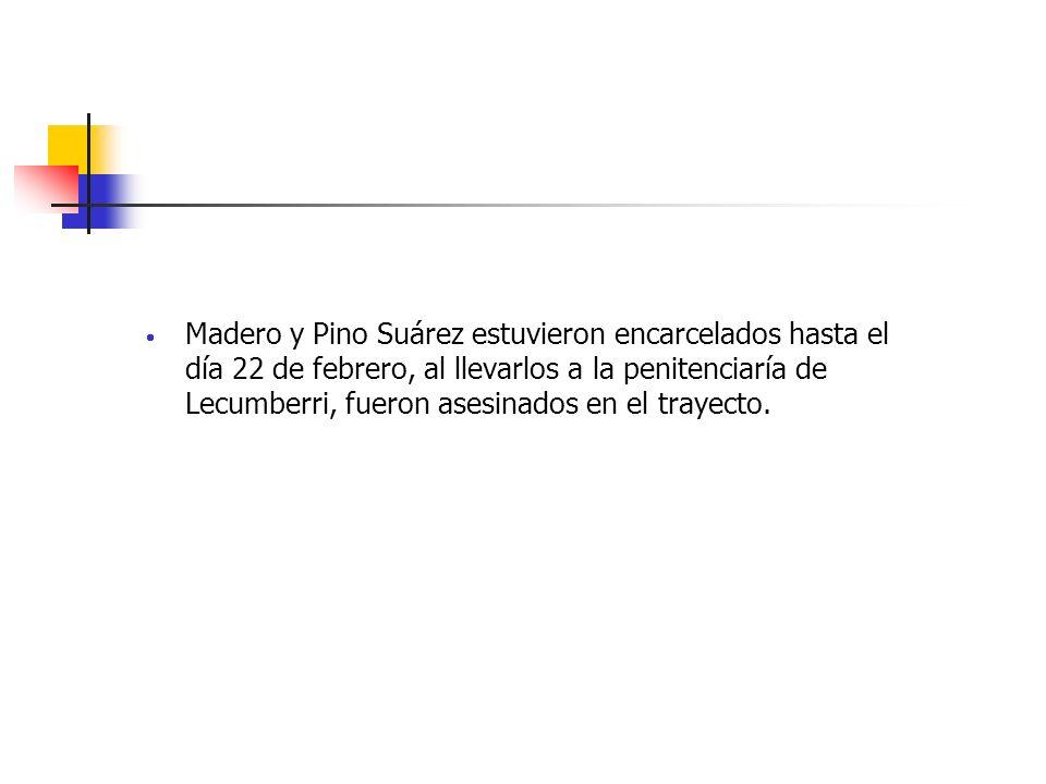 Madero y Pino Suárez estuvieron encarcelados hasta el día 22 de febrero, al llevarlos a la penitenciaría de Lecumberri, fueron asesinados en el trayec