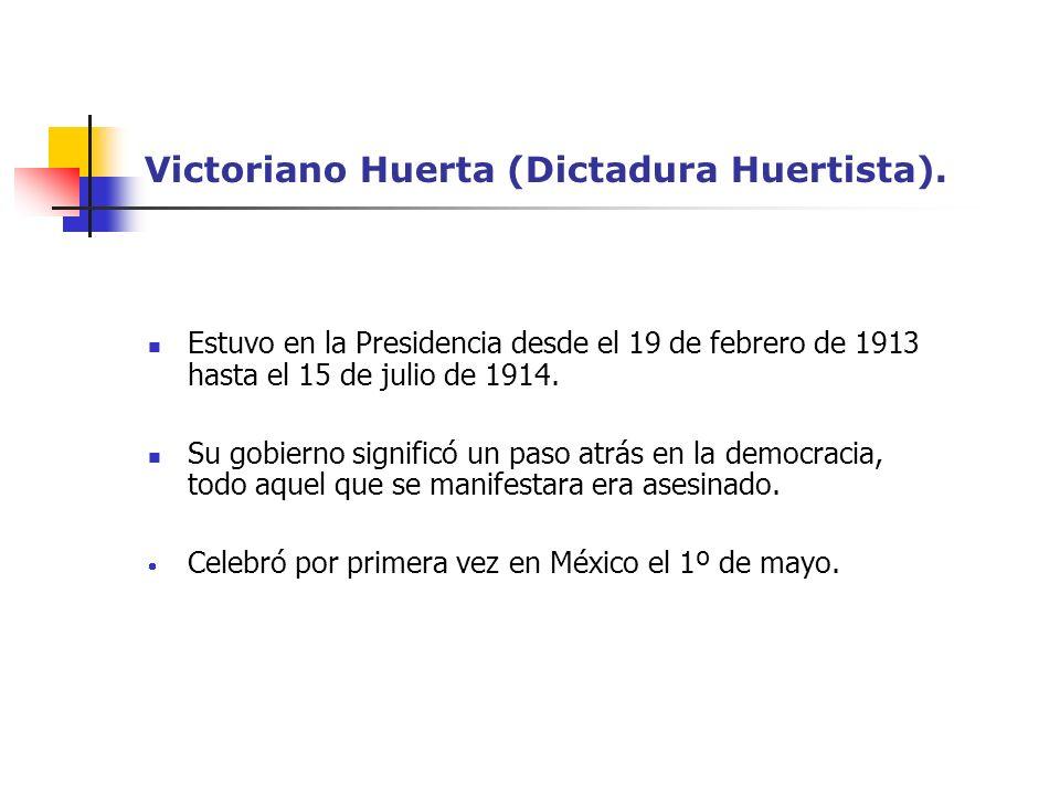 Victoriano Huerta (Dictadura Huertista). Estuvo en la Presidencia desde el 19 de febrero de 1913 hasta el 15 de julio de 1914. Su gobierno significó u