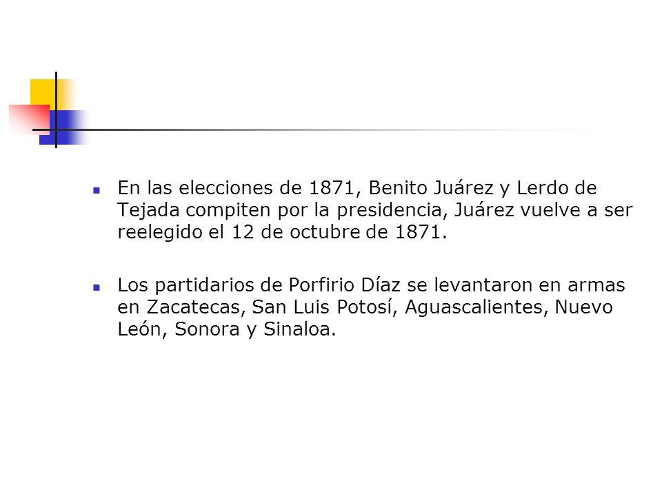 En las elecciones de 1871, Benito Juárez y Lerdo de Tejada compiten por la presidencia, Juárez vuelve a ser reelegido el 12 de octubre de 1871. Los pa