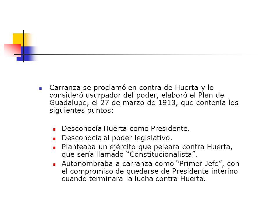 Carranza se proclamó en contra de Huerta y lo consideró usurpador del poder, elaboró el Plan de Guadalupe, el 27 de marzo de 1913, que contenía los si