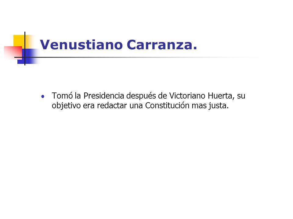 Venustiano Carranza. Tomó la Presidencia después de Victoriano Huerta, su objetivo era redactar una Constitución mas justa.